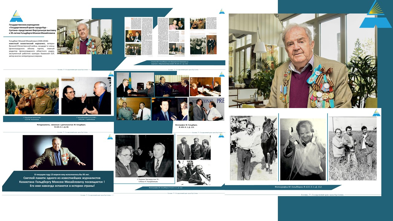 Нұр-Сұлтан қаласының мемлекеттік архиві белгілі қазақстандық журналист Гольдберг Моисей Михайловичтің 95 жылдығына арналған виртуалды көрмені ұсынады.